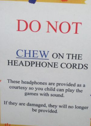 """Sign saying: """"DO NOT chew on the headphone cords"""""""