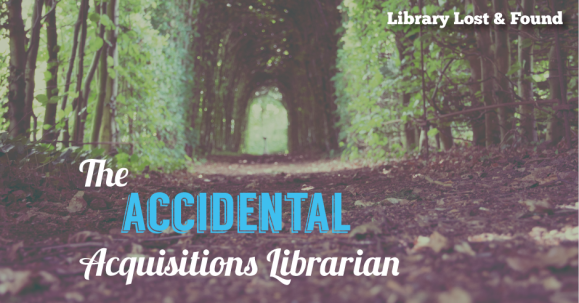 "trees arching over a pathway with text ""Accidental Acquisitions Librarian"""