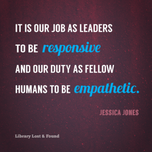 It is our job as leaders to be responsive and our duty as fellow humans to be empathetic.